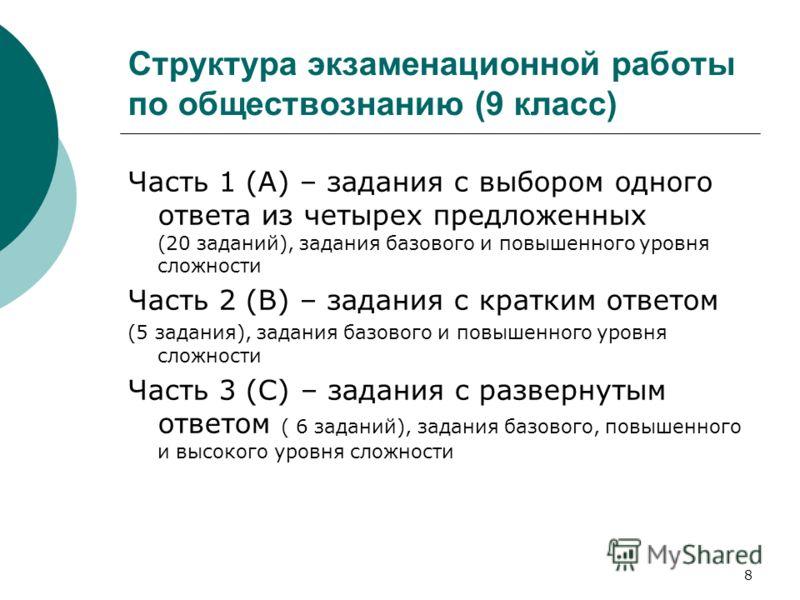 8 Структура экзаменационной работы по обществознанию (9 класс) Часть 1 (А) – задания с выбором одного ответа из четырех предложенных (20 заданий), задания базового и повышенного уровня сложности Часть 2 (В) – задания с кратким ответом (5 задания), за