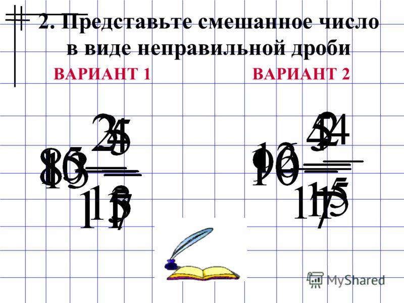 2. Представьте смешанное число в виде неправильной дроби ВАРИАНТ 1ВАРИАНТ 2