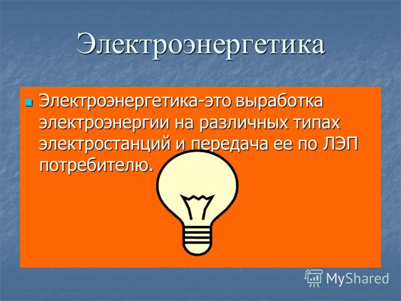 Электроэнергетика Электроэнергетика-это выработка электроэнергии на различных типах электростанций и передача ее по ЛЭП потребителю. Электроэнергетика-это выработка электроэнергии на различных типах электростанций и передача ее по ЛЭП потребителю.