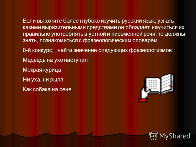 Если вы хотите более глубоко изучить русский язык, узнать какими выразительными средствами он обладает, научиться их правильно употреблять в устной и письменной речи, то должны знать, познакомиться с фразеологическим словарём. 8-й конкурс: найти знач