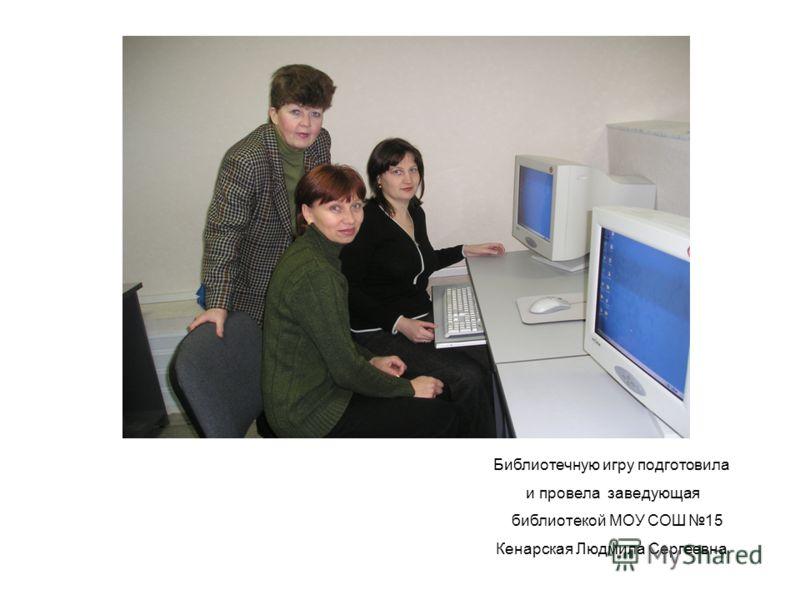 Библиотечную игру подготовила и провела заведующая библиотекой МОУ СОШ 15 Кенарская Людмила Сергеевна
