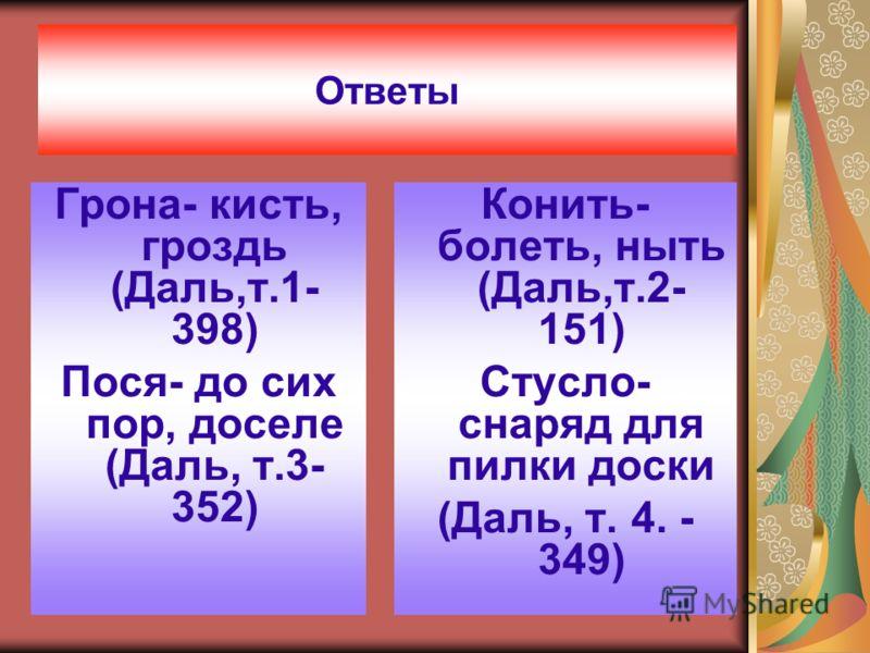 Ответы Грона- кисть, гроздь (Даль,т.1- 398) Пося- до сих пор, доселе (Даль, т.3- 352) Конить- болеть, ныть (Даль,т.2- 151) Стусло- снаряд для пилки доски (Даль, т. 4. - 349)