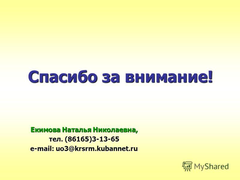 Спасибо за внимание! Екимова Наталья Николаевна, тел. (86165)3-13-65 e-mail: uo3@krsrm.kubannet.ru