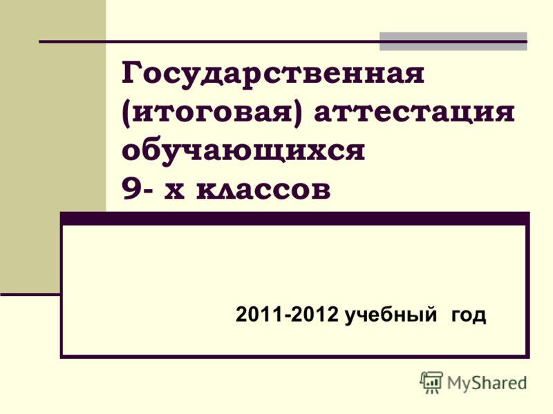 Государственная (итоговая) аттестация обучающихся 9- х классов 2011-2012 учебный год