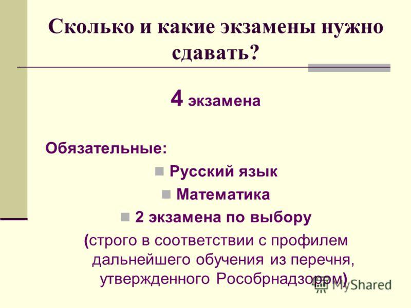 Сколько и какие экзамены нужно сдавать? 4 экзамена Обязательные: Русский язык Математика 2 экзамена по выбору (строго в соответствии с профилем дальнейшего обучения из перечня, утвержденного Рособрнадзором)