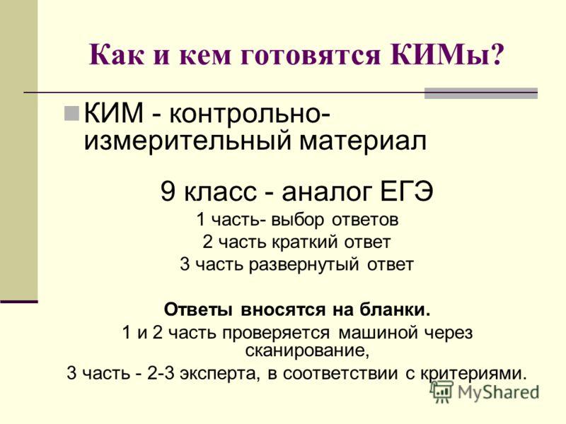 Как и кем готовятся КИМы? КИМ - контрольно- измерительный материал 9 класс - аналог ЕГЭ 1 часть- выбор ответов 2 часть краткий ответ 3 часть развернутый ответ Ответы вносятся на бланки. 1 и 2 часть проверяется машиной через сканирование, 3 часть - 2-