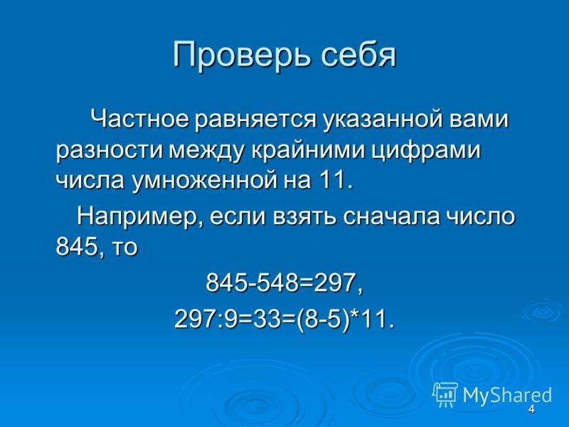 4 Проверь себя Частное равняется указанной вами разности между крайними цифрами числа умноженной на 11. Частное равняется указанной вами разности между крайними цифрами числа умноженной на 11. Например, если взять сначала число 845, то Например, если