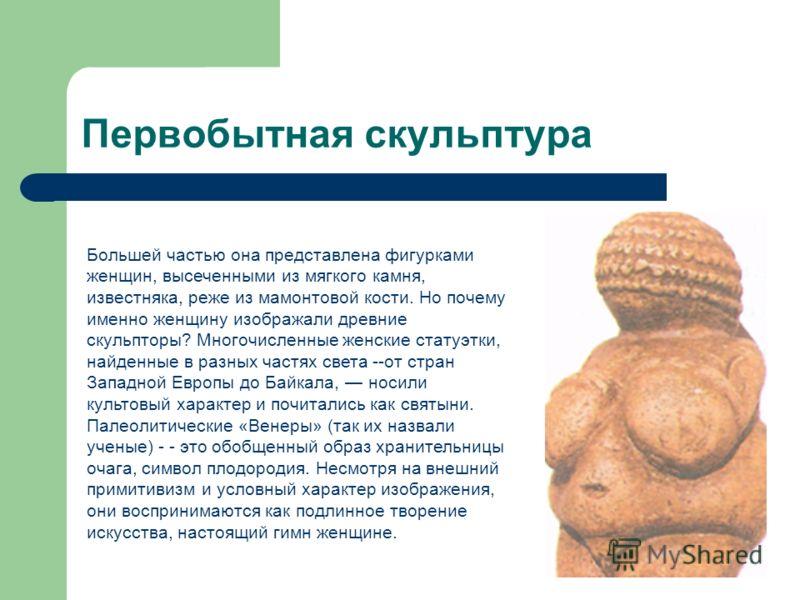 Первобытная скульптура Большей частью она представлена фигурками женщин, высеченными из мягкого камня, известняка, реже из мамонтовой кости. Но почему именно женщину изображали древние скульпторы? Многочисленные женские статуэтки, найденные в разных