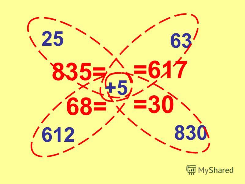 25 +5 63 612 830 835= =617 =30 68=