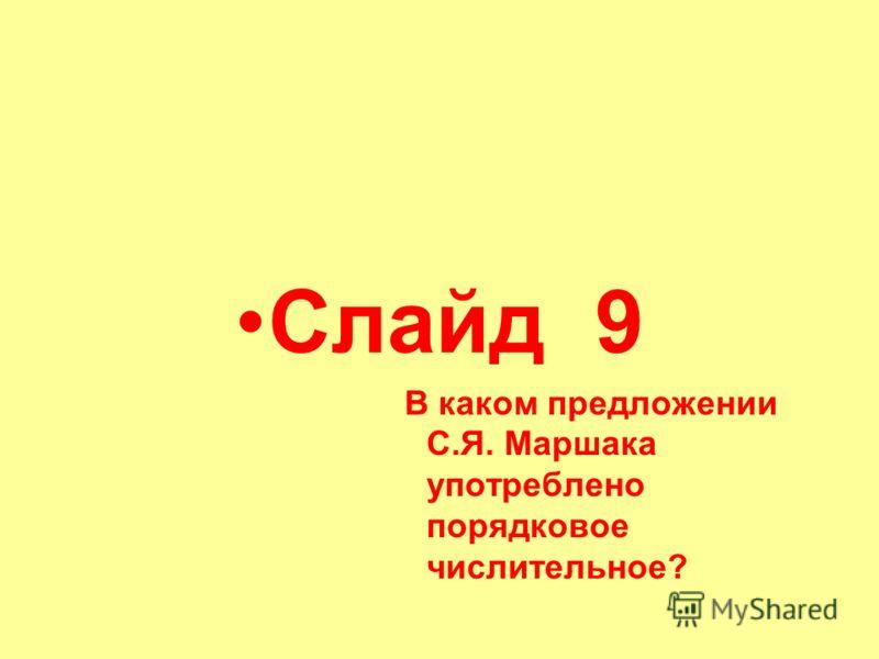 Слайд 9 В каком предложении С.Я. Маршака употреблено порядковое числительное?