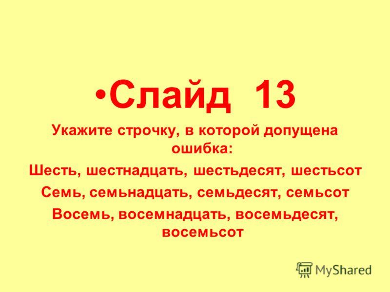 Слайд 13 Укажите строчку, в которой допущена ошибка: Шесть, шестнадцать, шестьдесят, шестьсот Семь, семьнадцать, семьдесят, семьсот Восемь, восемнадцать, восемьдесят, восемьсот