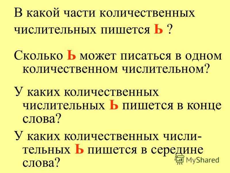 В какой части количественных числительных пишется Ь ? Сколько Ь может писаться в одном количественном числительном? У каких количественных числительных Ь пишется в конце слова? У каких количественных числи- тельных Ь пишется в середине слова?