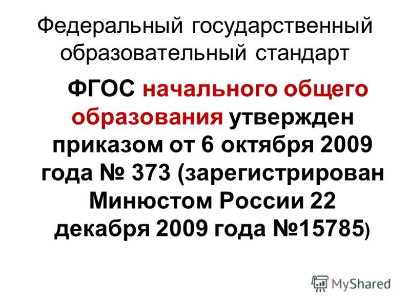 Федеральный государственный образовательный стандарт ФГОС начального общего образования утвержден приказом от 6 октября 2009 года 373 (зарегистрирован Минюстом России 22 декабря 2009 года 15785 )