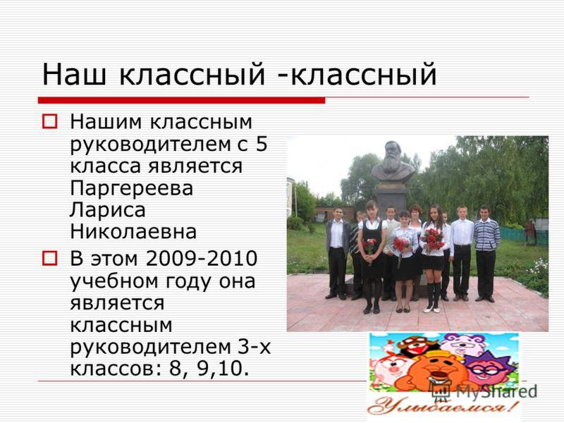 Наш классный -классный Нашим классным руководителем с 5 класса является Паргереева Лариса Николаевна В этом 2009-2010 учебном году она является классным руководителем 3-х классов: 8, 9,10.