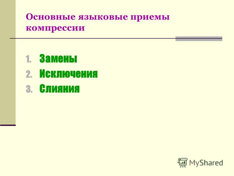 Основные языковые приемы компрессии 1. Замены 2. Исключения 3. Слияния