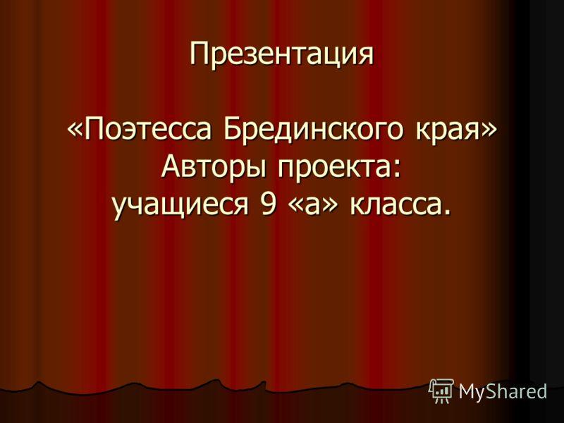 Презентация «Поэтесса Брединского края» Авторы проекта: учащиеся 9 «а» класса.