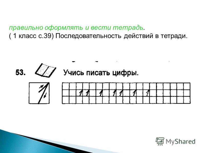 правильно оформлять и вести тетрадь. ( 1 класс с.39) Последовательность действий в тетради.