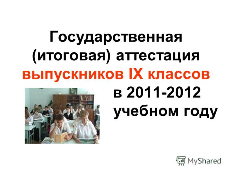 1 Государственная (итоговая) аттестация выпускников IX классов в 2011-2012 учебном году
