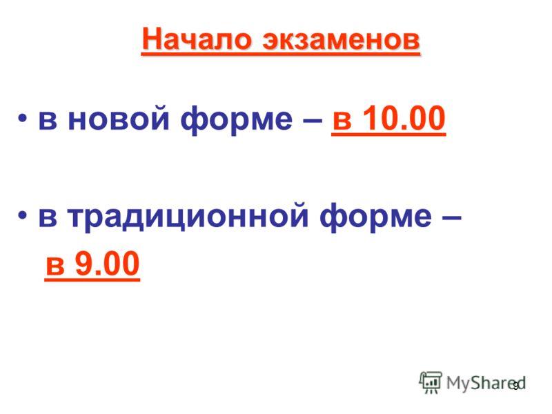 9 Начало экзаменов в новой форме – в 10.00 в традиционной форме – в 9.00