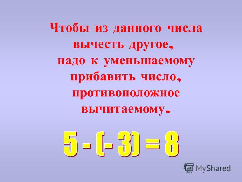 Чтобы из данного числа вычесть другое, надо к уменьшаемому прибавить число, противоположное вычитаемому.