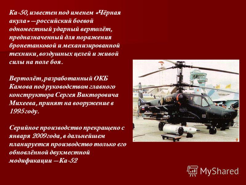Ка -50, известен под именем « Чёрная акула » российский боевой одноместный ударный вертолёт, предназначенный для поражения бронетанковой и механизированной техники, воздушных целей и живой силы на поле боя. Вертолёт, разработанный ОКБ Камова под руко