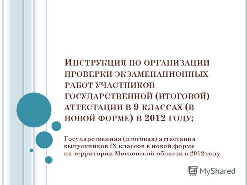 И НСТРУКЦИЯ ПО ОРГАНИЗАЦИИ ПРОВЕРКИ ЭКЗАМЕНАЦИОННЫХ РАБОТ УЧАСТНИКОВ ГОСУДАРСТВЕННОЙ ( ИТОГОВОЙ ) АТТЕСТАЦИИ В 9 КЛАССАХ ( В НОВОЙ ФОРМЕ ) В 2012 ГОДУ ; Государственная (итоговая) аттестация выпускников IX классов в новой форме на территории Московск