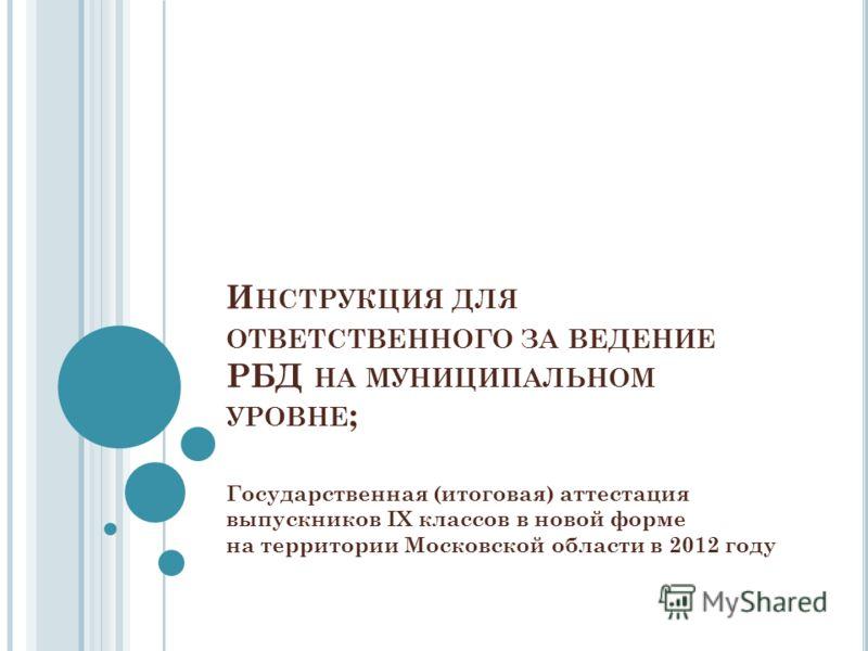 И НСТРУКЦИЯ ДЛЯ ОТВЕТСТВЕННОГО ЗА ВЕДЕНИЕ РБД НА МУНИЦИПАЛЬНОМ УРОВНЕ ; Государственная (итоговая) аттестация выпускников IX классов в новой форме на территории Московской области в 2012 году