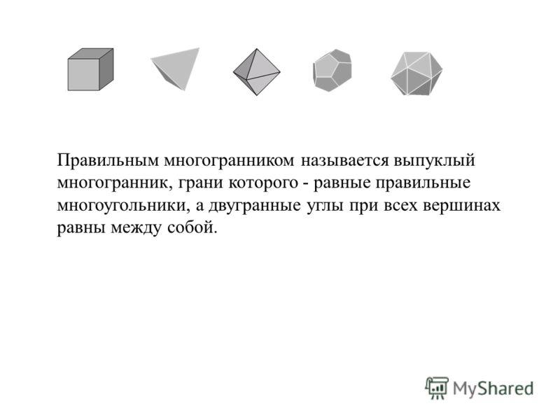 Правильным многогранником называется выпуклый многогранник, грани которого - равные правильные многоугольники, а двугранные углы при всех вершинах равны между собой.