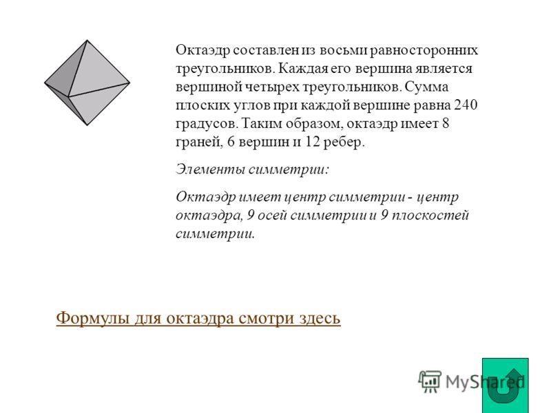 Октаэдр составлен из восьми равносторонних треугольников. Каждая его вершина является вершиной четырех треугольников. Сумма плоских углов при каждой вершине равна 240 градусов. Таким образом, октаэдр имеет 8 граней, 6 вершин и 12 ребер. Элементы симм