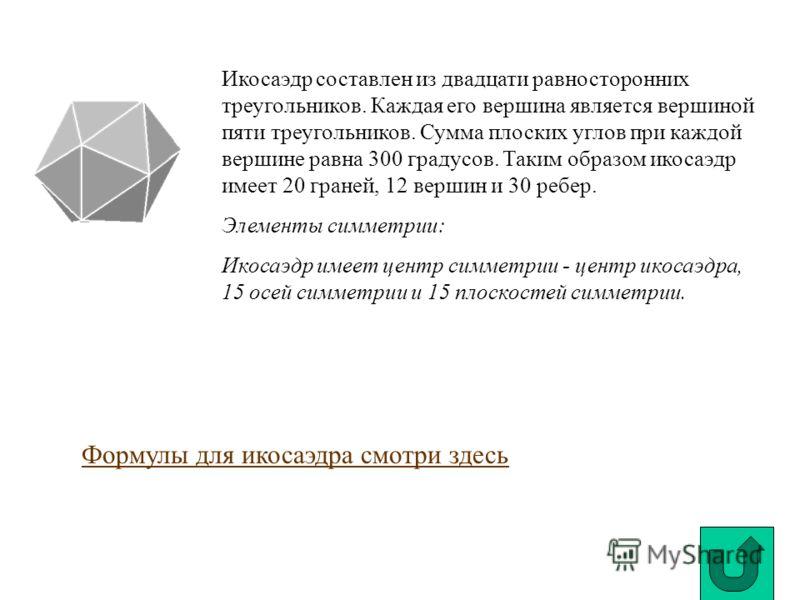Икосаэдр составлен из двадцати равносторонних треугольников. Каждая его вершина является вершиной пяти треугольников. Сумма плоских углов при каждой вершине равна 300 градусов. Таким образом икосаэдр имеет 20 граней, 12 вершин и 30 ребер. Элементы си