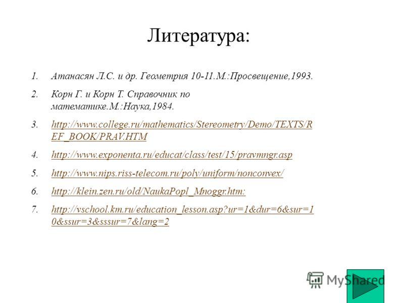 Литература: 1.Атанасян Л.С. и др. Геометрия 10-11.М.:Просвещение,1993. 2.Корн Г. и Корн Т. Справочник по математике.М.:Наука,1984. 3.http://www.college.ru/mathematics/Stereometry/Demo/TEXTS/R EF_BOOK/PRAV.HTMhttp://www.college.ru/mathematics/Stereome