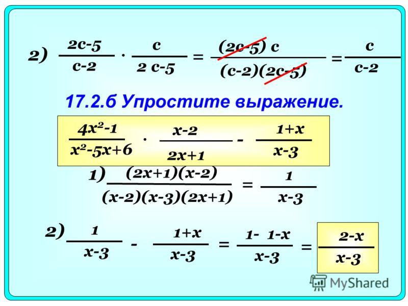 2) с 2 с-5 с-2 = (2с-5) с (с-2)(2с-5) с с-2 = 17.2.б Упростите выражение. 4x 2 -1 x 2 -5x+6 x-2 2x+1 - 1+x x-3 1) (2x+1)(x-2) (x-2)(x-3)(2x+1) = 1 x-3 2)2) 1 - 1+x x-3 = 1- 1-x x-3 = 2-x x-3