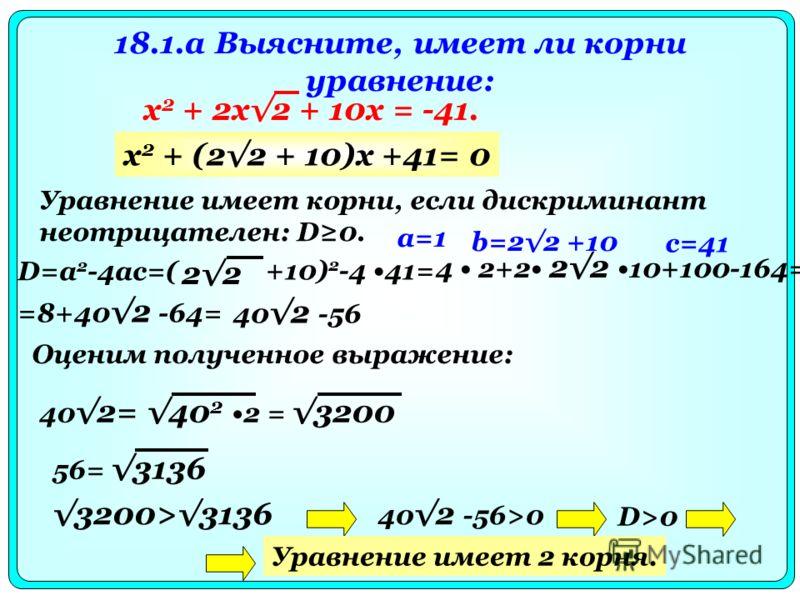 18.1.a Выясните, имеет ли корни уравнение: х 2 + 2x2 + 10x = -41. Уравнение имеет корни, если дискриминант неотрицателен: D0. a=1 D=a 2 -4ac=( 2 +10) 2 -4 41= х 2 + (22 + 10)x +41= 0 b=22 +10 4 2+2 22 10+100-164= c=41 =8+402 -64= 402 -56 Оценим получ
