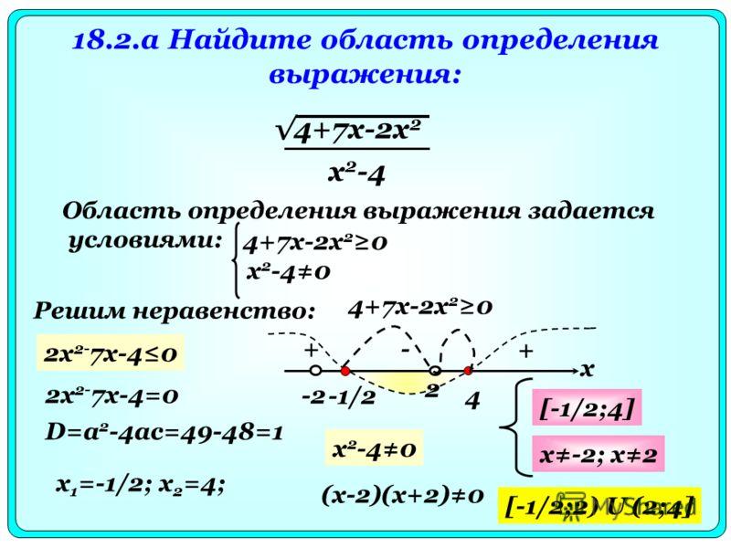 18.2.a Найдите область определения выражения: 4+7x-2x 2 x 2 -4 Область определения выражения задается условиями: 4+7x-2x 2 0 x 2 -40 Решим неравенство: 4+7x-2x 2 0 2x 2- 7x-40 2x 2- 7x-4=0 D=a 2 -4ac=49-48=1 x 1 =-1/2; x 2 =4; x -1/2 4 + -+ [-1/2;4]