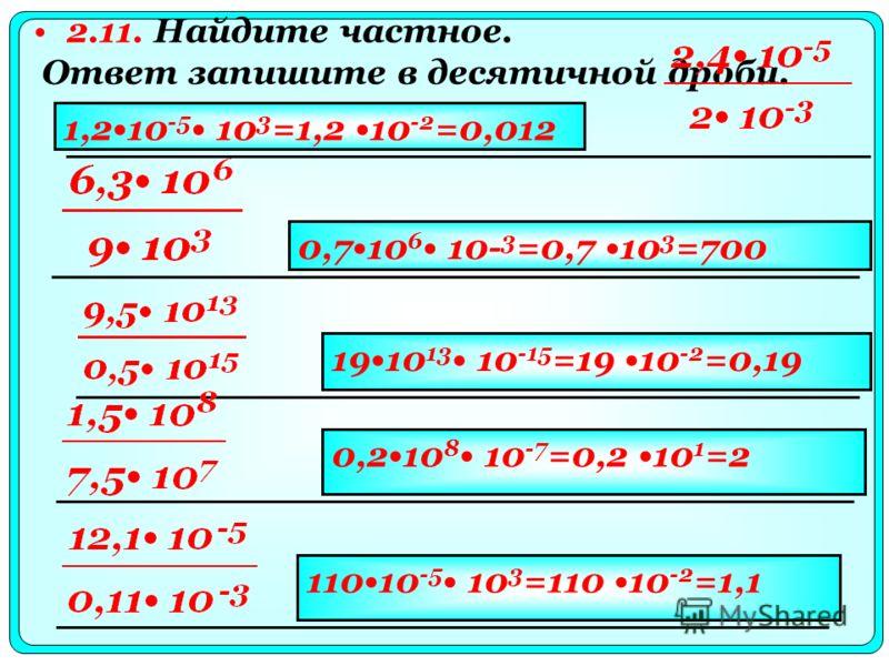 2.11. Найдите частное. Ответ запишите в десятичной дроби. 1,210 -5 10 3 =1,2 10 -2 =0,012 0,710 6 10- 3 =0,7 10 3 =700 1910 13 10 -15 =19 10 -2 =0,19 0,210 8 10 -7 =0,2 10 1 =2 11010 -5 10 3 =110 10 -2 =1,1