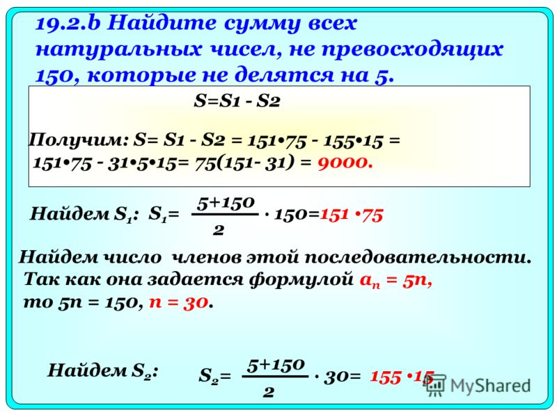 19.2.b Найдите сумму всех натуральных чисел, не превосходящих 150, которые не делятся на 5. Найдем S 1 : S1=S1= 5+150 2 150= 151 75 Найдем число членов этой последовательности. Так как она задается формулой а п = 5n, то 5п = 150, п = 30. Найдем S 2 :