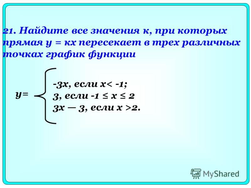 21. Найдите все значения к, при которых прямая у = кх пересекает в трех различных точках график функции -3х, если х< -1; 3, если -1 х 2 3x 3, если х >2. y=