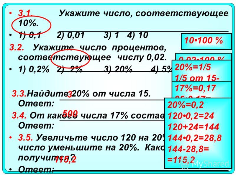 3.1. Укажите число, соответствующее 10%. 1) 0,12) 0,013) 14) 10 3.2.Укажите число процентов, соответствующее числу 0,02. 1) 0,2%2) 2%3) 20%4) 5% 3.3.Найдите 20% от числа 15. Ответ: 3.4. От какого числа 17% составляют 85? Ответ: 3.5. Увеличьте число 1