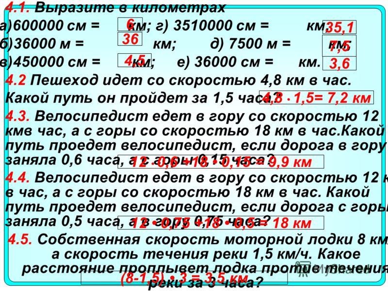 4.1. Выразите в километрах а)600000 см = км; г) 3510000 см = км; б)36000 м = км; д) 7500 м = км; в)450000 см = км; е) 36000 см = км. 4.2 Пешеход идет со скоростью 4,8 км в час. Какой путь он пройдет за 1,5 часа? 4.3. Велосипедист едет в гору со скоро