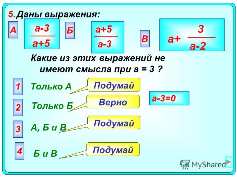5.Даны выражения: А Только A 2 Только Б 3 А, Б и В 4 Б и В Подумай Верно Подумай a-3=0 Какие из этих выражений не имеют смысла при а = 3 ? Б В 1