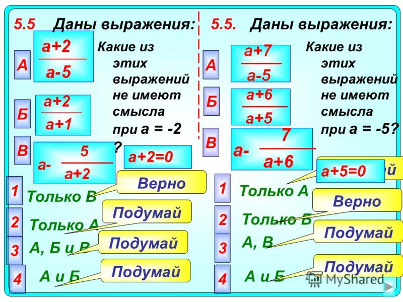5.5Даны выражения: А Только В 2 Только А 3 А, Б и В 4 А и Б Подумай Верно a+2=0 Какие из этих выражений не имеют смысла при а = -2 ? Б В 1 5.5.Даны выражения: Какие из этих выражений не имеют смысла при а = -5? А Б В 2 3 4 1 Только A Только Б А, В А