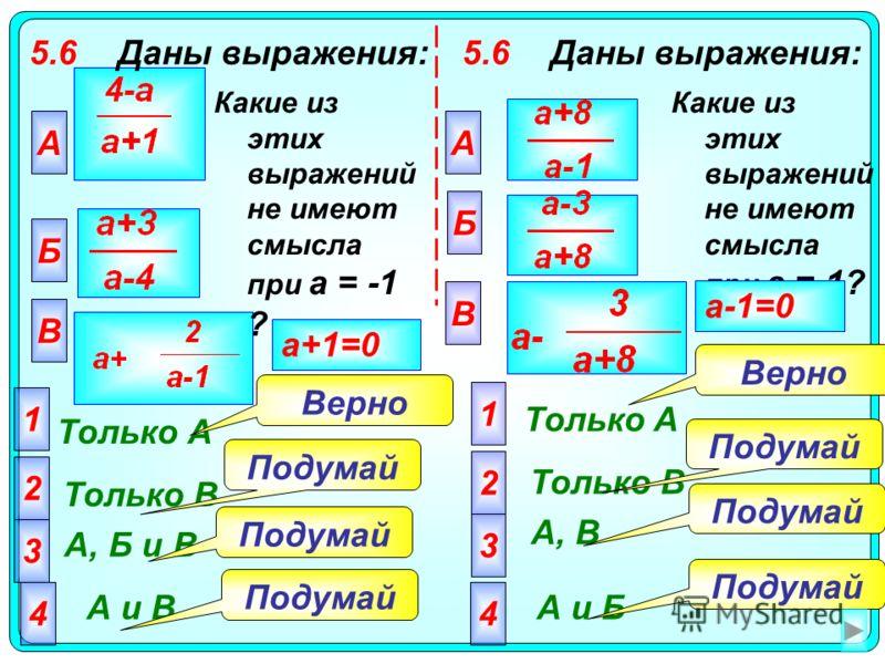 5.6Даны выражения: А Только А 2 Только В 3 А, Б и В 4 А и В Подумай Верно a+1=0 Какие из этих выражений не имеют смысла при а = -1 ? Б В 1 5.6Даны выражения: Какие из этих выражений не имеют смысла при а = 1? А Б В 2 3 4 1 Только A Только В А, В А и