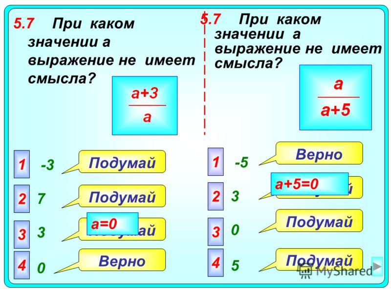 5.7При каком значении a выражение не имеет смысла? 1 -3 2 7 3 3 4 0 1 -5 2 3 3 0 4 5 Верно Подумай Верно a=0 a+5=0