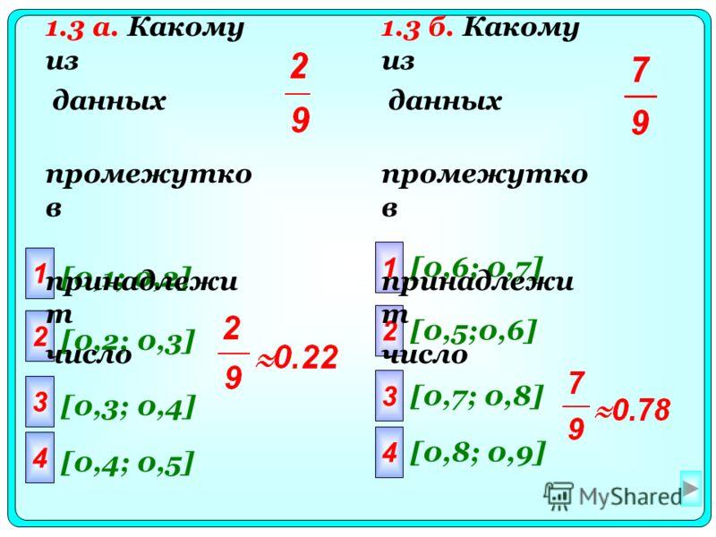 1 2 3 4 [0,1; 0,2] [0,2; 0,3] [0,3; 0,4] [0,4; 0,5] 1 2 3 4 [0,6; 0,7] [0,5;0,6] [0,7; 0,8] [0,8; 0,9] 1.3 а. Какому из данных промежутко в принадлежи т число 1.3 б. Какому из данных промежутко в принадлежи т число