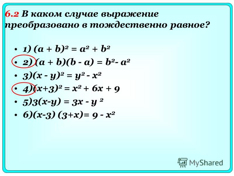1) (a + b) 2 = a 2 + b 2 2) (a + b)(b - a) = b 2 - a 2 3)(x - y) 2 = y 2 - x 2 4)(x+3) 2 = x 2 + 6x + 9 5)3(x-y) = 3x - y 2 6)(x-3) (3+x)= 9 - x 2 6.2 В каком случае выражение преобразовано в тождественно равное?