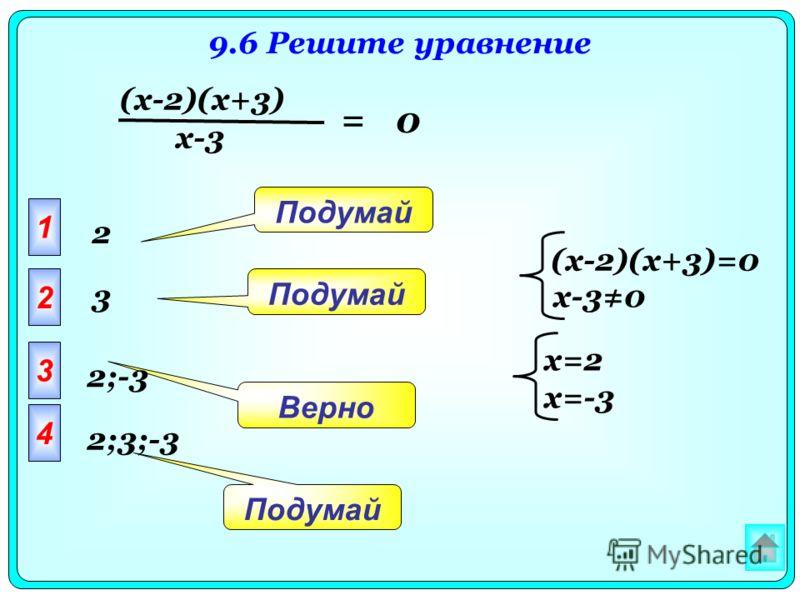 9.6 Решите уравнение (x-2)(x+3) x-3 = 0 1 2 3 4 Подумай Верно Подумай 2;-3 2 3 2;3;-3 (x-2)(x+3)=0 x-30 x=2 x=-3