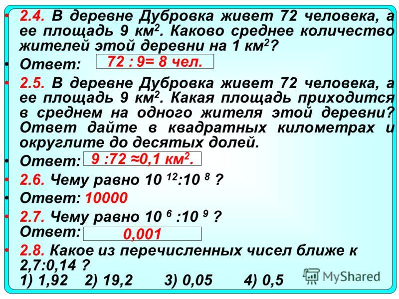 2.4. В деревне Дубровка живет 72 человека, а ее площадь 9 км 2. Каково среднее количество жителей этой деревни на 1 км 2 ? Ответ: 2.5. В деревне Дубровка живет 72 человека, а ее площадь 9 км 2. Какая площадь приходится в среднем на одного жителя этой