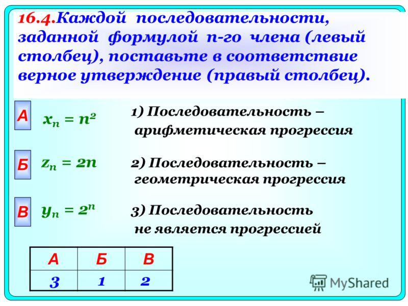 A x n = n 2 Б В z n = 2n y n = 2 n 16.4.Каждой последовательности, заданной формулой n-го члена (левый столбец), поставьте в соответствие верное утверждение (правый столбец). 1) Последовательность – арифметическая прогрессия 2) Последовательность – г