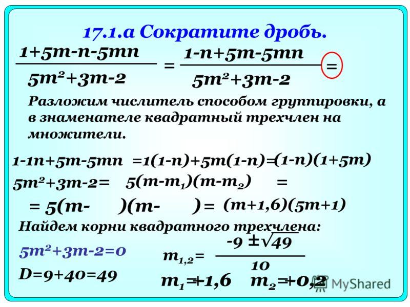 17.1.a Сократите дробь. 1+5m-n-5mn 5m 2 +3m-2 = 1-n+5m-5mn 5m 2 +3m-2 = Разложим числитель способом группировки, а в знаменателе квадратный трехчлен на множители. 1-1n+5m-5mn=1(1-n)+5m(1-n)= (1-n)(1+5m) 5m 2 +3m-2 = 5(m-m 1 )(m-m 2 ) Найдем корни ква
