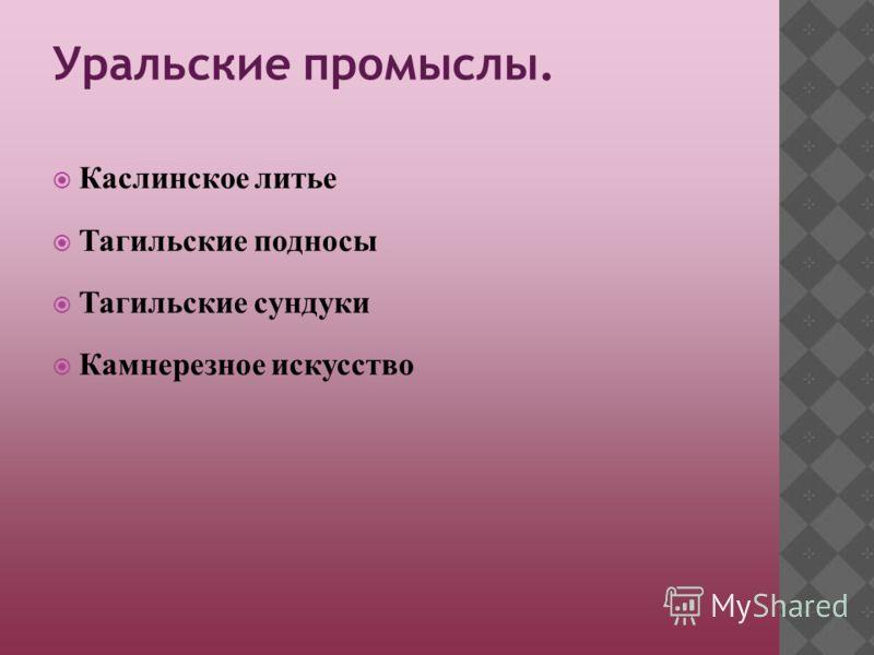 Уральские промыслы. Каслинское литье Тагильские подносы Тагильские сундуки Камнерезное искусство